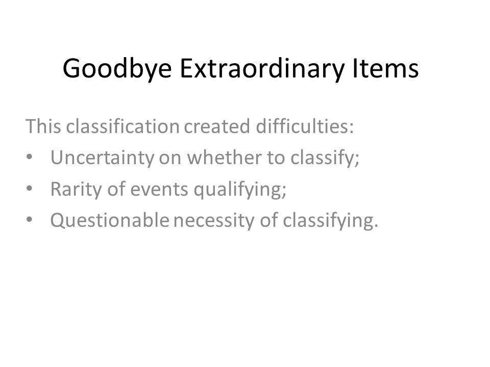 Goodbye Extraordinary Items This classification created difficulties: Uncertainty on whether to classify; Rarity of events qualifying; Questionable ne