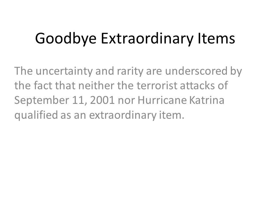 Goodbye Extraordinary Items The uncertainty and rarity are underscored by the fact that neither the terrorist attacks of September 11, 2001 nor Hurric