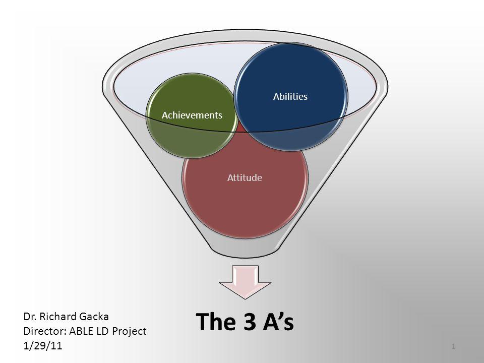 Attitude Achievements Abilities Dr. Richard Gacka Director: ABLE LD Project 1/29/11 1