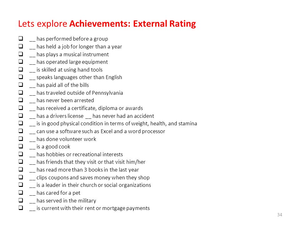 Lets explore Achievements: External Rating  __ has performed before a group  __ has held a job for longer than a year  __ has plays a musical instrument  __ has operated large equipment  __ is skilled at using hand tools  __ speaks languages other than English  __ has paid all of the bills  __ has traveled outside of Pennsylvania  __ has never been arrested  __ has received a certificate, diploma or awards  __ has a drivers license __ has never had an accident  __ is in good physical condition in terms of weight, health, and stamina  __ can use a software such as Excel and a word processor  __ has done volunteer work  __ is a good cook  __ has hobbies or recreational interests  __ has friends that they visit or that visit him/her  __ has read more than 3 books in the last year  __ clips coupons and saves money when they shop  __ is a leader in their church or social organizations  __ has cared for a pet  __ has served in the military  __ is current with their rent or mortgage payments 34