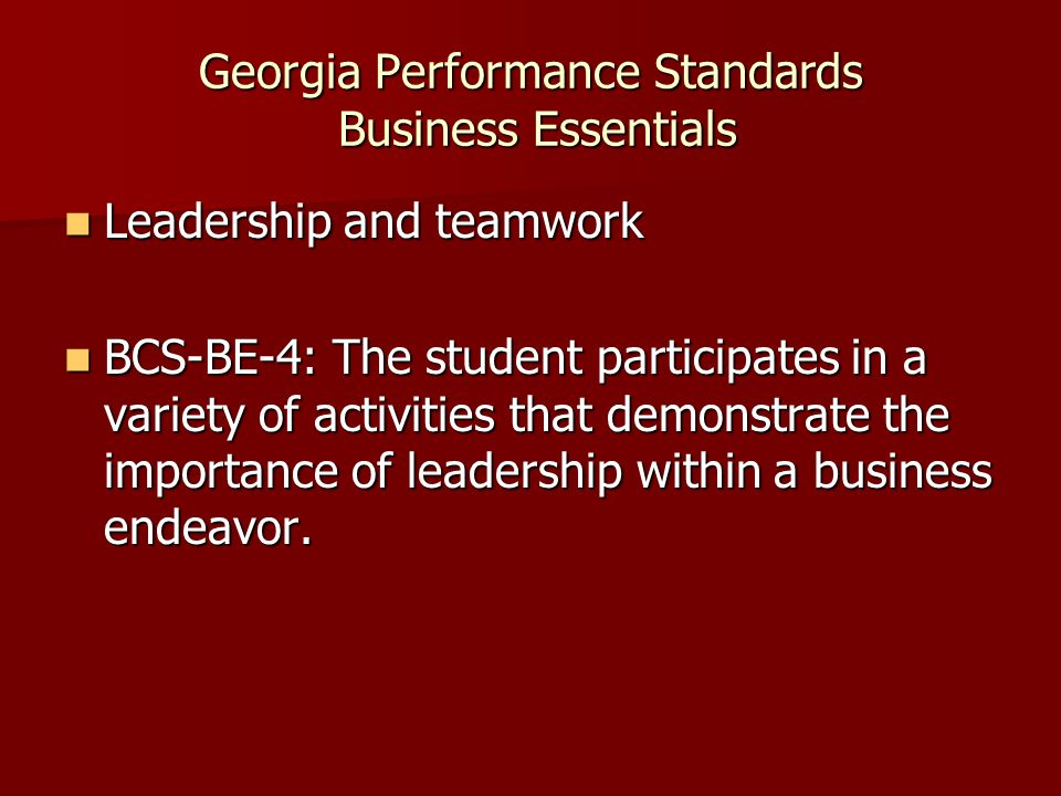 Georgia Performance Standards Business Essentials Leadership and teamwork Leadership and teamwork BCS-BE-4: The student participates in a variety of a