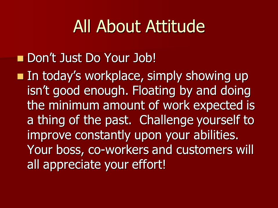 All About Attitude Don't Just Do Your Job! Don't Just Do Your Job! In today's workplace, simply showing up isn't good enough. Floating by and doing th