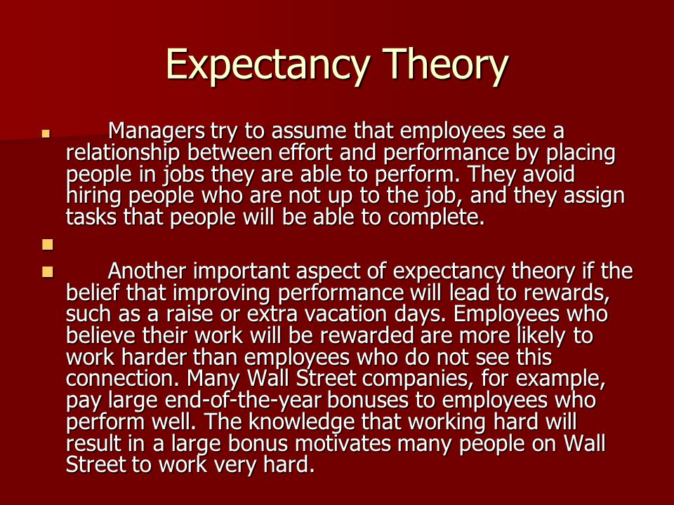 Expectancy Theory Managers try to assume that employees see a relationship between effort and performance by placing people in jobs they are able to p