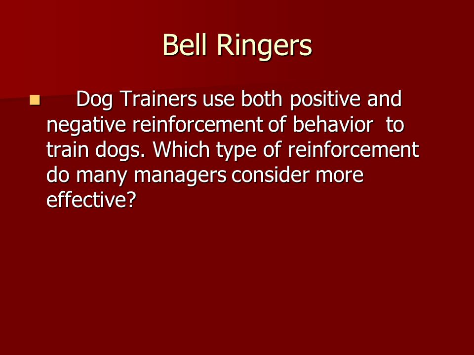 Bell Ringers Dog Trainers use both positive and negative reinforcement of behavior to train dogs. Which type of reinforcement do many managers conside