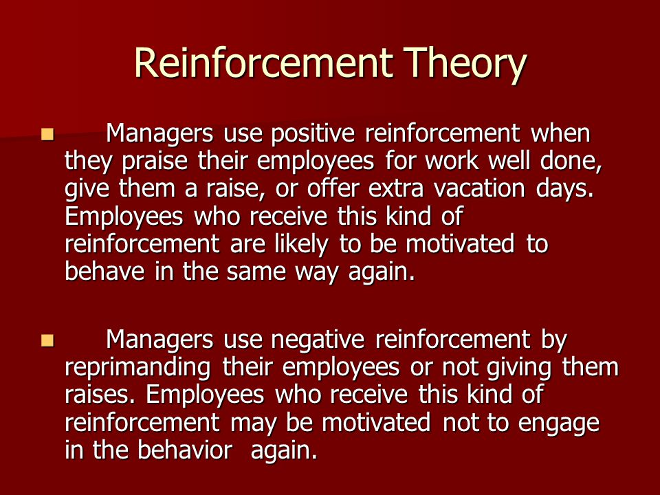 Reinforcement Theory Managers use positive reinforcement when they praise their employees for work well done, give them a raise, or offer extra vacati