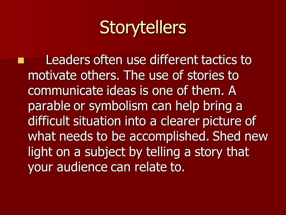 Storytellers Leaders often use different tactics to motivate others. The use of stories to communicate ideas is one of them. A parable or symbolism ca
