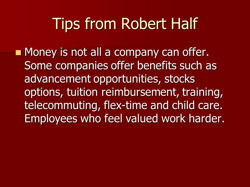 Tips from Robert Half Money is not all a company can offer. Some companies offer benefits such as advancement opportunities, stocks options, tuition r