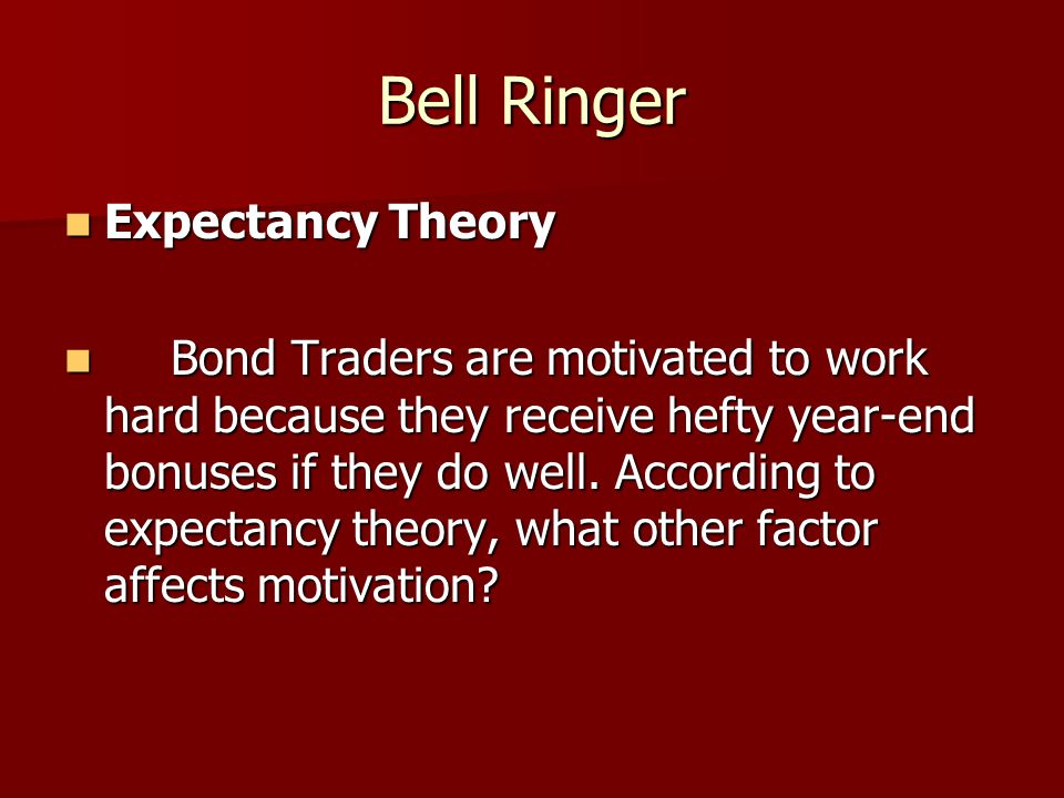 Bell Ringer Expectancy Theory Expectancy Theory Bond Traders are motivated to work hard because they receive hefty year-end bonuses if they do well. A