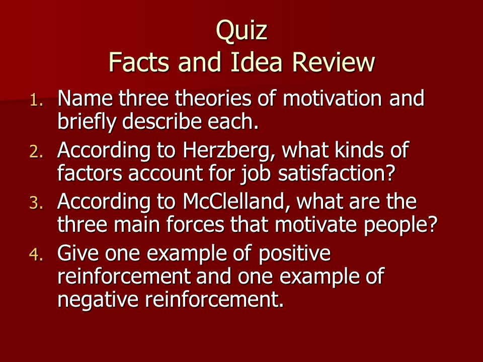 Quiz Facts and Idea Review 1. Name three theories of motivation and briefly describe each. 2. According to Herzberg, what kinds of factors account for