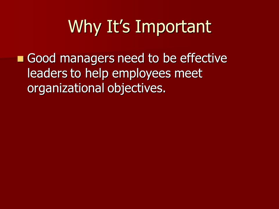 Why It's Important Good managers need to be effective leaders to help employees meet organizational objectives. Good managers need to be effective lea