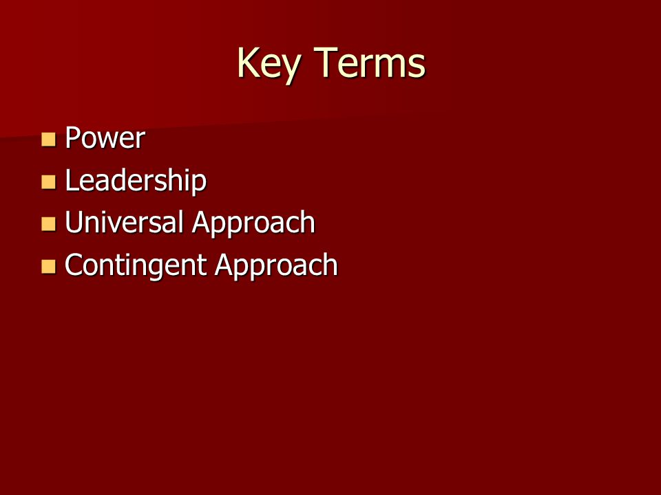 Key Terms Power Power Leadership Leadership Universal Approach Universal Approach Contingent Approach Contingent Approach