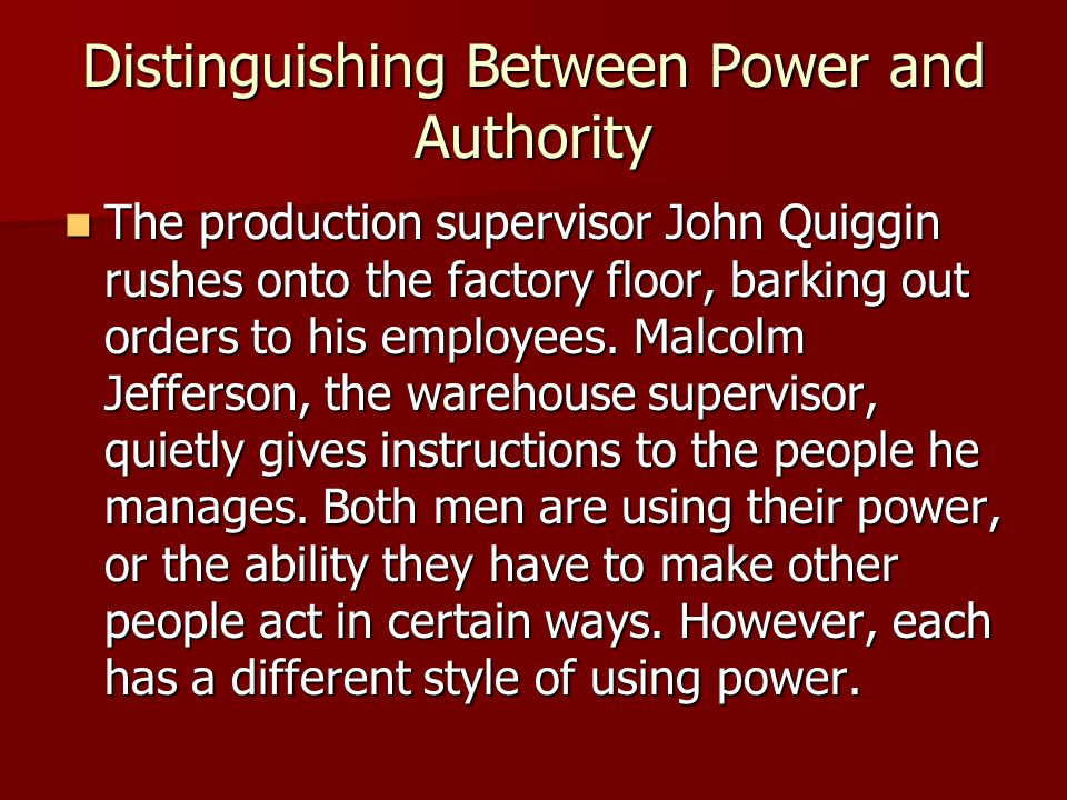 Distinguishing Between Power and Authority The production supervisor John Quiggin rushes onto the factory floor, barking out orders to his employees.