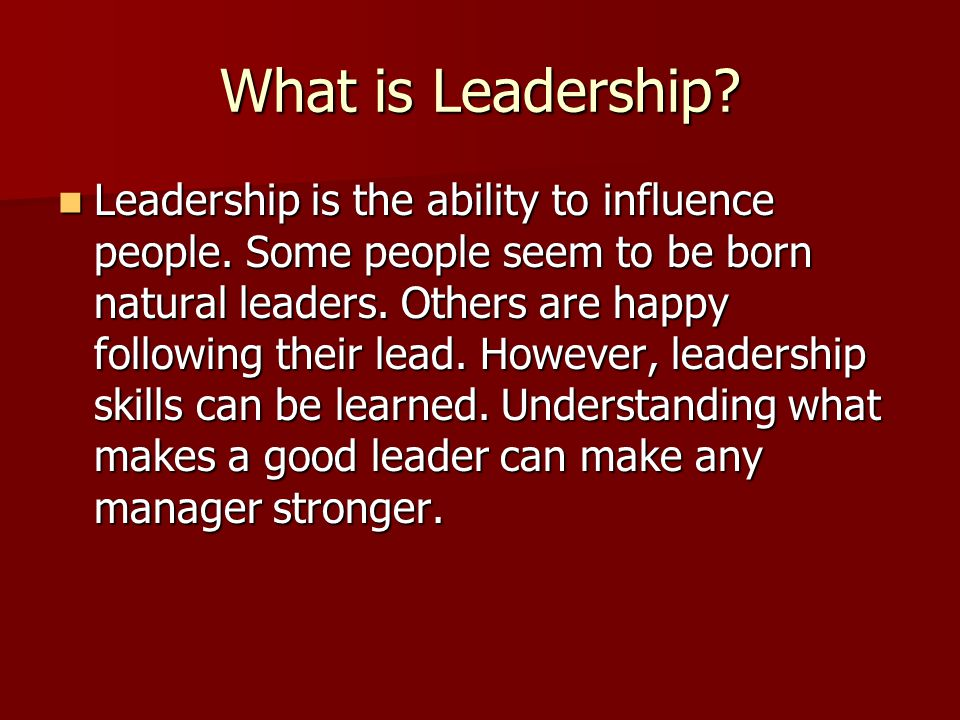 What is Leadership? Leadership is the ability to influence people. Some people seem to be born natural leaders. Others are happy following their lead.