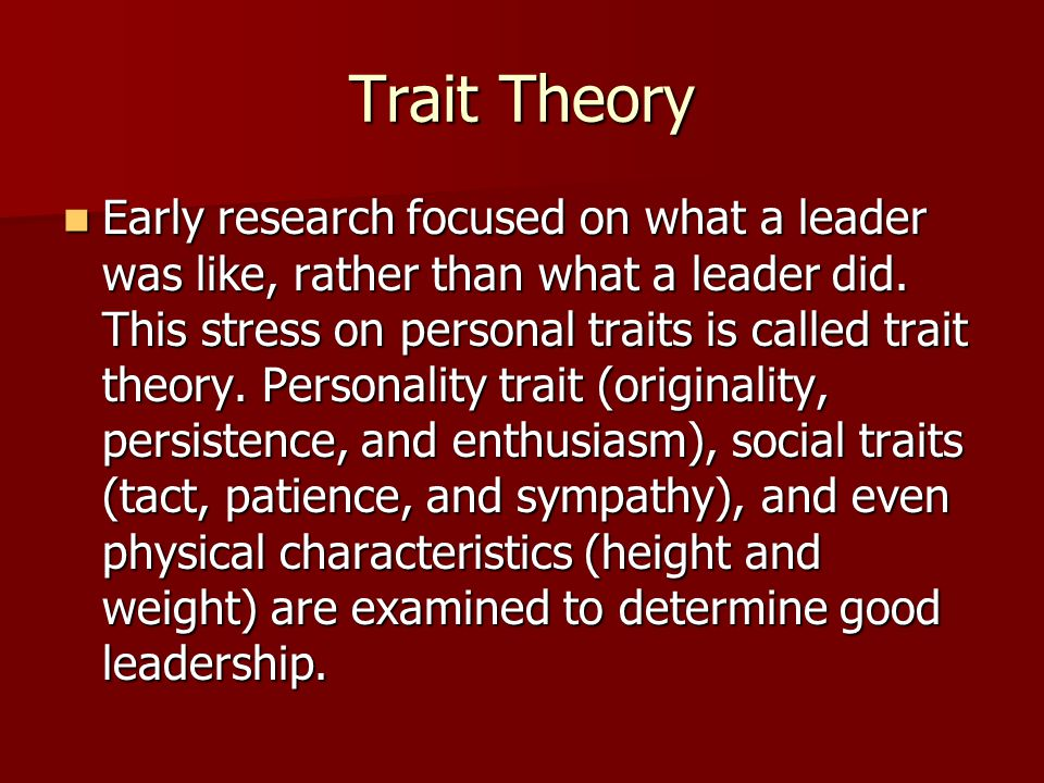 Trait Theory Early research focused on what a leader was like, rather than what a leader did. This stress on personal traits is called trait theory. P