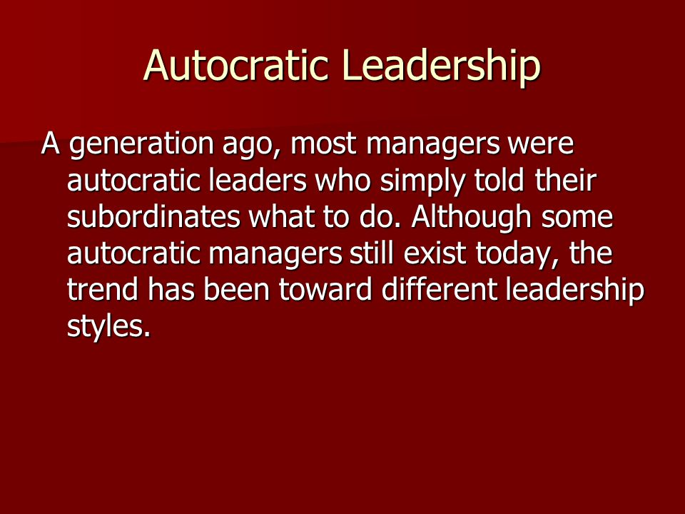 Autocratic Leadership A generation ago, most managers were autocratic leaders who simply told their subordinates what to do. Although some autocratic