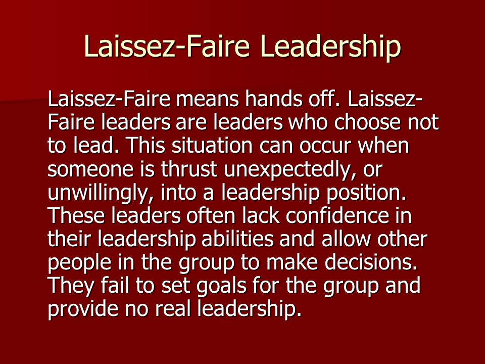 Laissez-Faire Leadership Laissez-Faire means hands off. Laissez- Faire leaders are leaders who choose not to lead. This situation can occur when someo