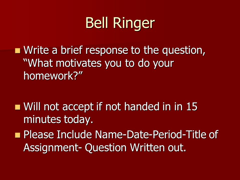 """Bell Ringer Write a brief response to the question, """"What motivates you to do your homework?"""" Write a brief response to the question, """"What motivates"""