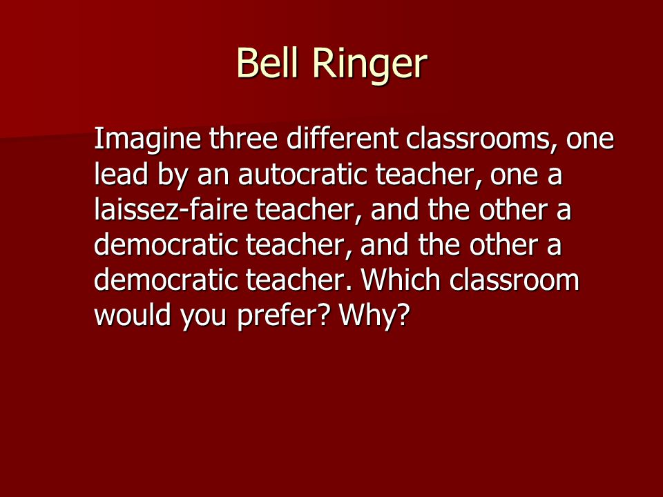 Bell Ringer Imagine three different classrooms, one lead by an autocratic teacher, one a laissez-faire teacher, and the other a democratic teacher, an