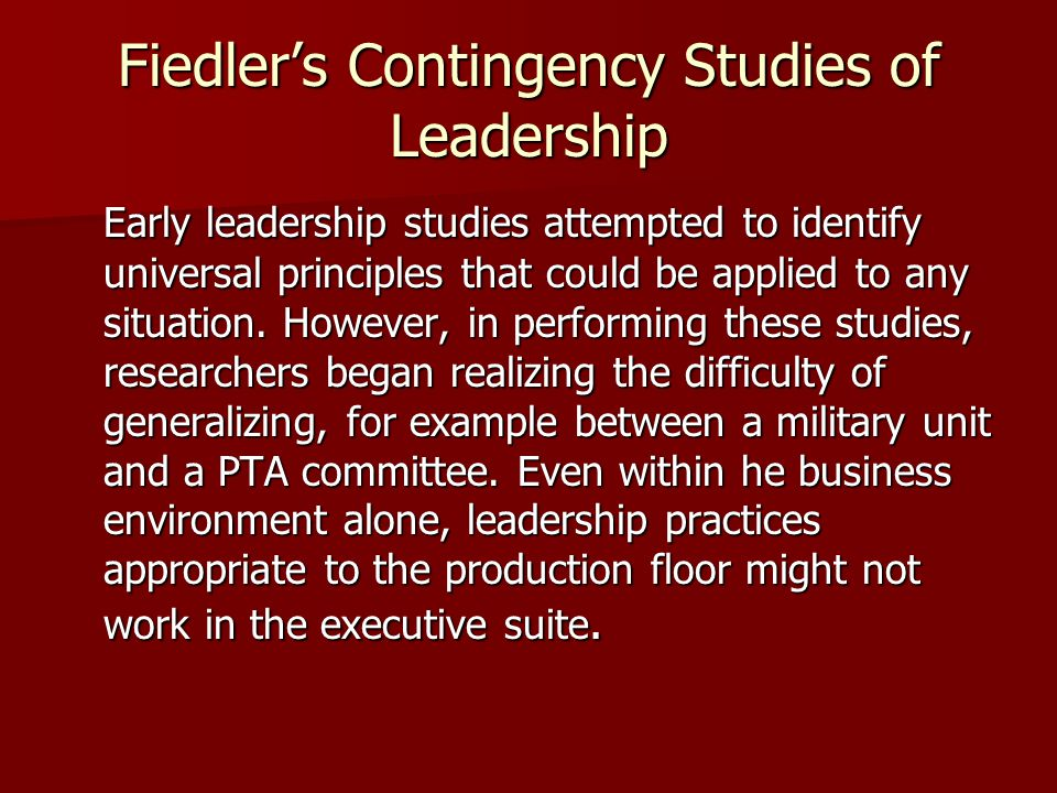 Fiedler's Contingency Studies of Leadership Early leadership studies attempted to identify universal principles that could be applied to any situation