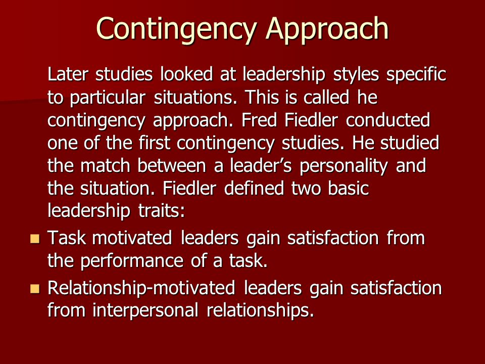 Contingency Approach Later studies looked at leadership styles specific to particular situations. This is called he contingency approach. Fred Fiedler