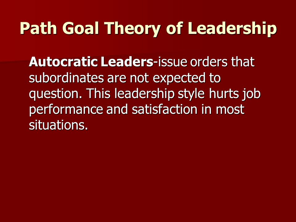 Path Goal Theory of Leadership Autocratic Leaders-issue orders that subordinates are not expected to question. This leadership style hurts job perform
