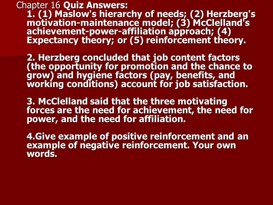 Chapter 16 Quiz Answers: 1. (1) Maslow's hierarchy of needs; (2) Herzberg's motivation-maintenance model; (3) McClelland's achievement-power-affiliati