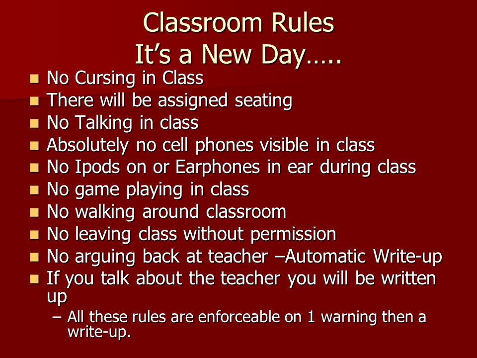 Classroom Rules It's a New Day….. No Cursing in Class No Cursing in Class There will be assigned seating There will be assigned seating No Talking in