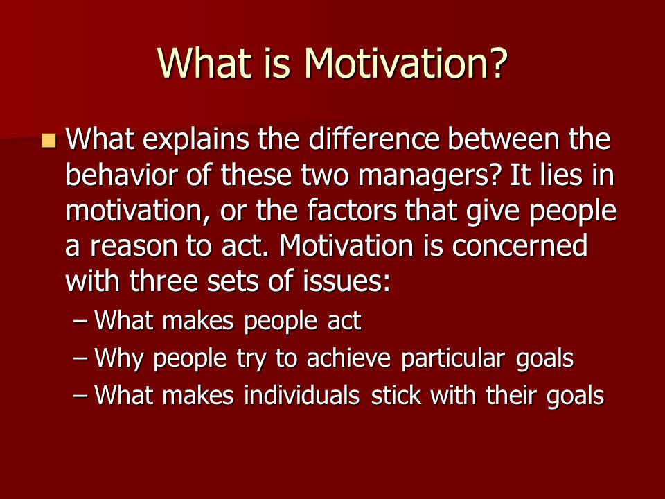 What is Motivation? What explains the difference between the behavior of these two managers? It lies in motivation, or the factors that give people a
