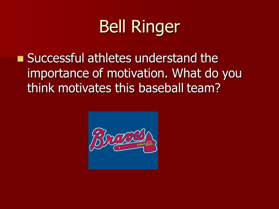 Bell Ringer Successful athletes understand the importance of motivation. What do you think motivates this baseball team? Successful athletes understan