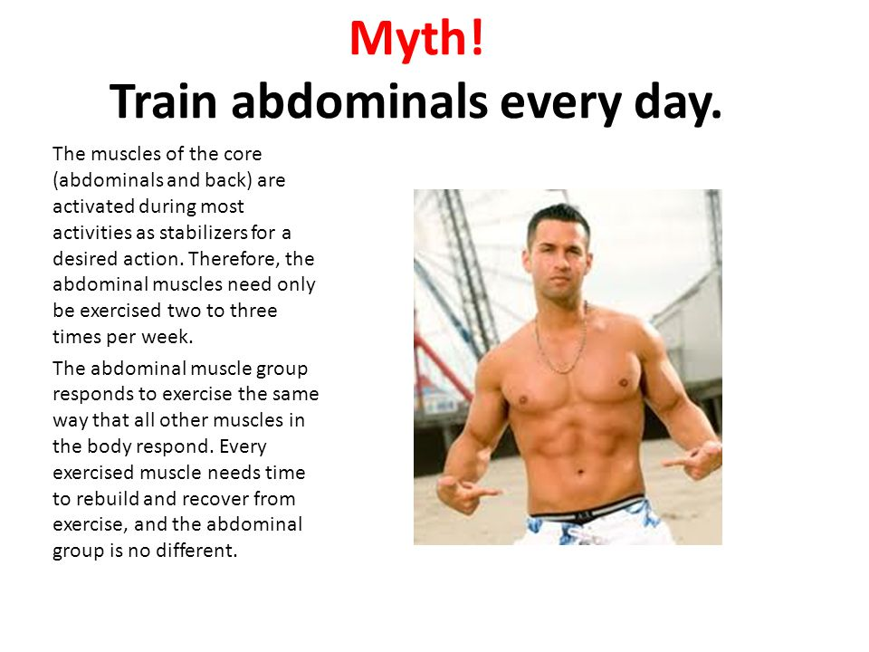 Myth! Train abdominals every day. The muscles of the core (abdominals and back) are activated during most activities as stabilizers for a desired acti