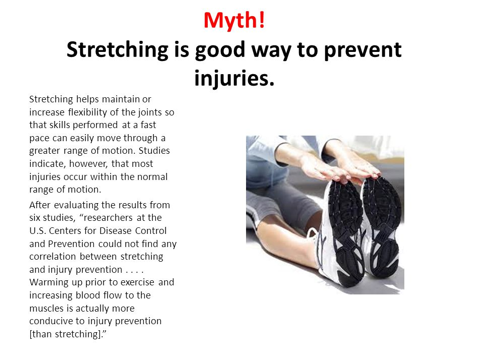 Myth! Stretching is good way to prevent injuries. Stretching helps maintain or increase flexibility of the joints so that skills performed at a fast p