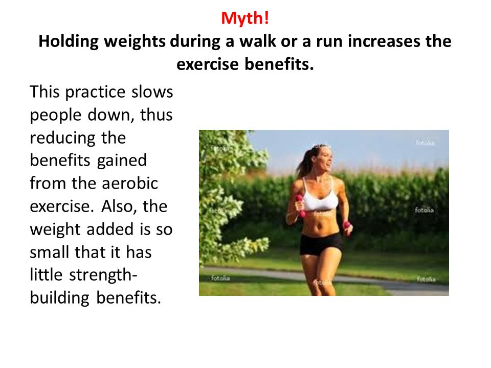 Myth! Holding weights during a walk or a run increases the exercise benefits. This practice slows people down, thus reducing the benefits gained from