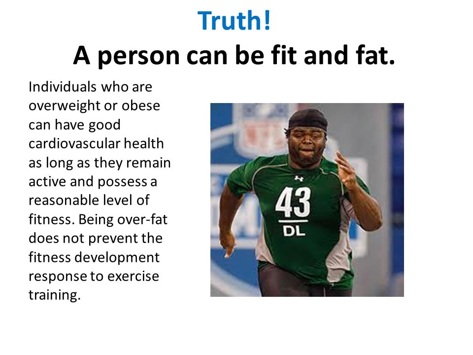 Truth! A person can be fit and fat. Individuals who are overweight or obese can have good cardiovascular health as long as they remain active and poss