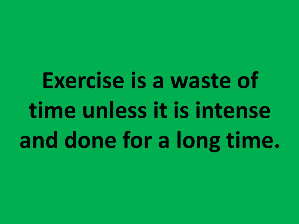 Exercise is a waste of time unless it is intense and done for a long time.