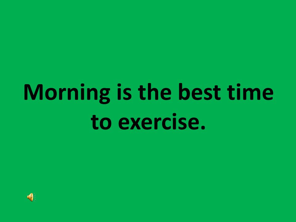 Morning is the best time to exercise.