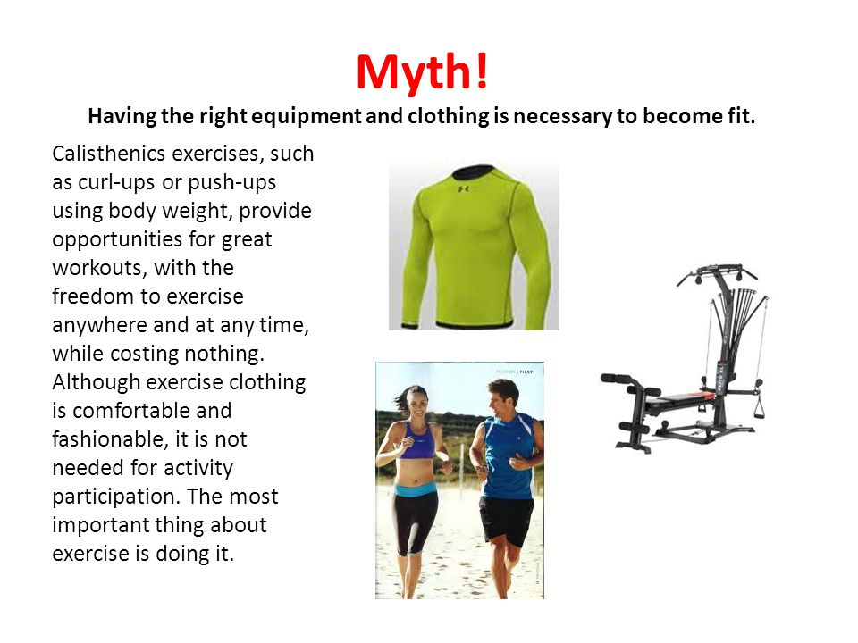 Myth! Having the right equipment and clothing is necessary to become fit. Calisthenics exercises, such as curl-ups or push-ups using body weight, prov