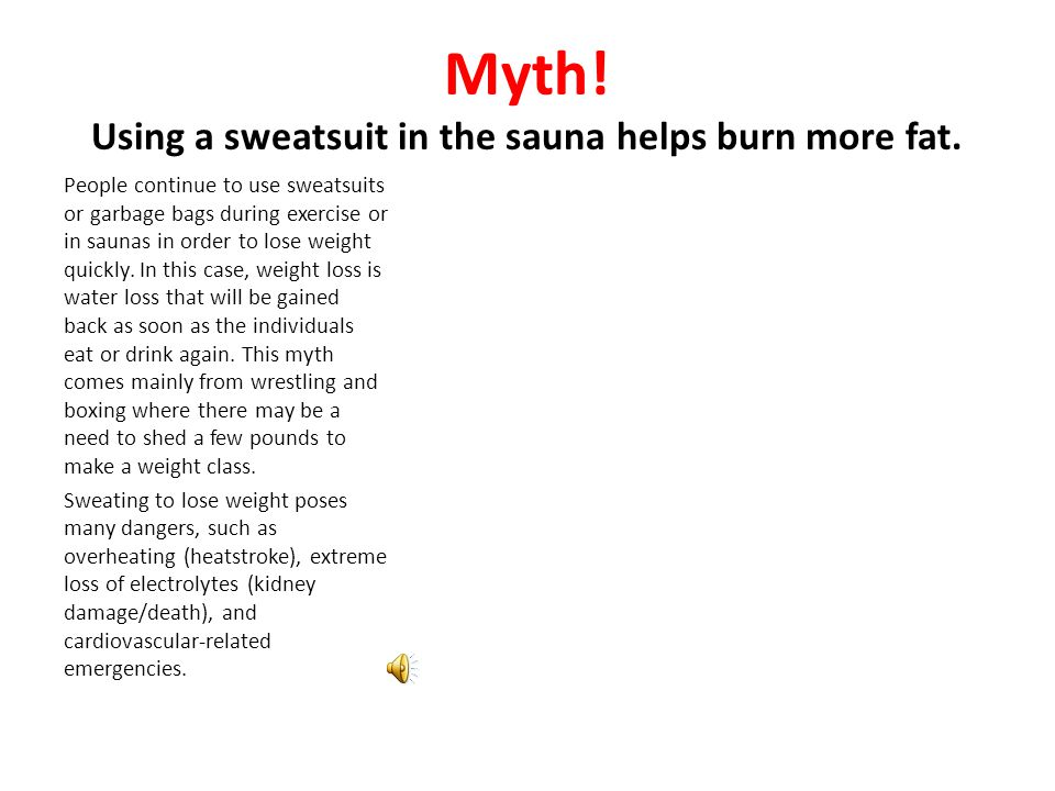 Myth! Using a sweatsuit in the sauna helps burn more fat. People continue to use sweatsuits or garbage bags during exercise or in saunas in order to l