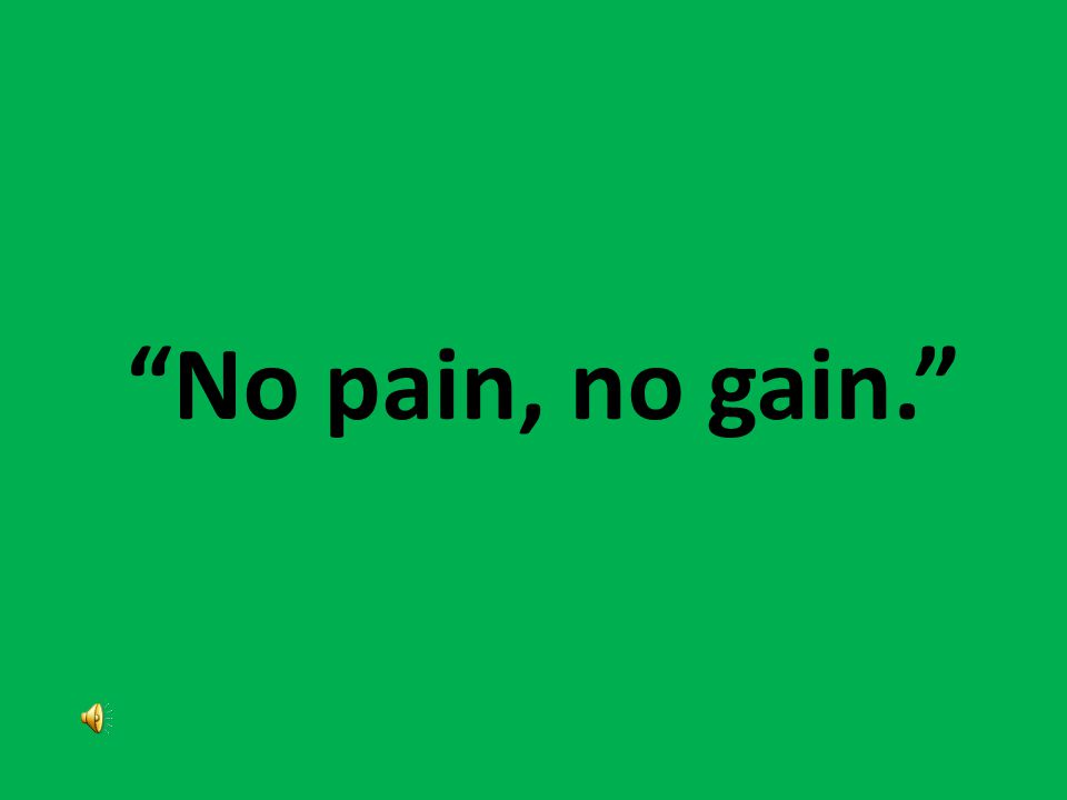 Myth No pain, no gain. Exercise should never hurt, and it does not have to hurt to be effective.