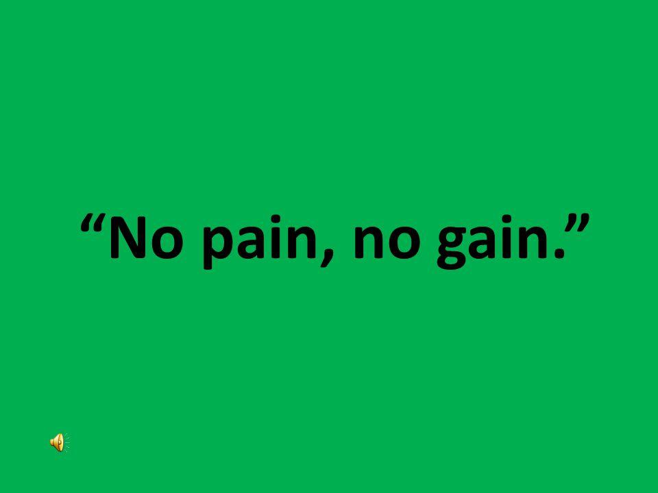 """""""No pain, no gain."""""""