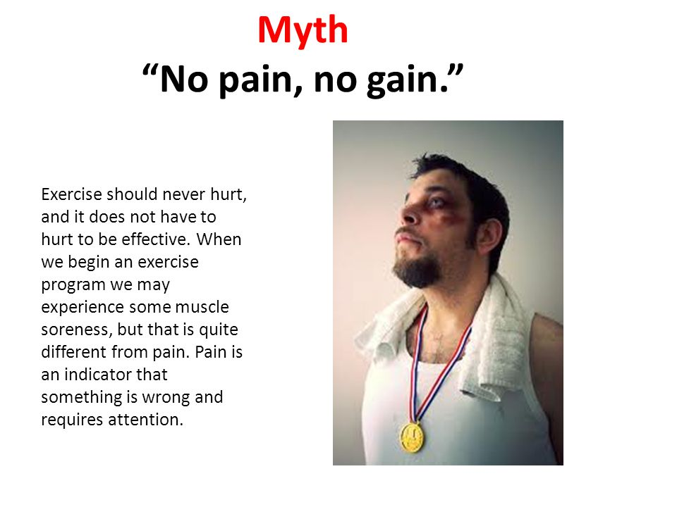 """Myth """"No pain, no gain."""" Exercise should never hurt, and it does not have to hurt to be effective. When we begin an exercise program we may experience"""
