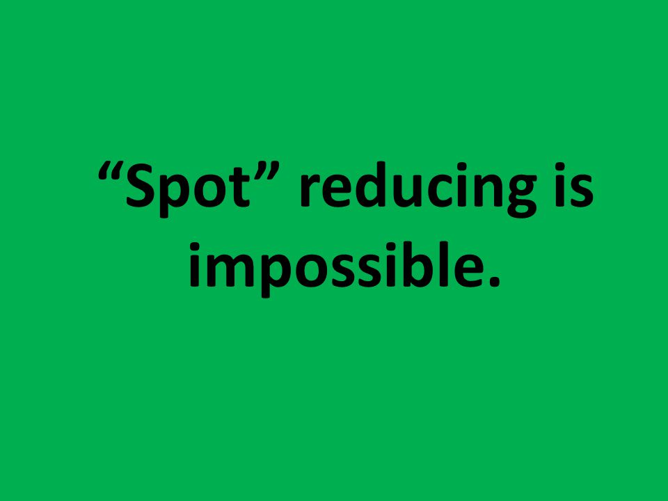 Truth. Spot reducing is impossible.