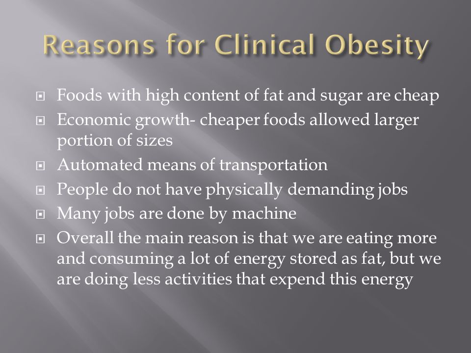  Foods with high content of fat and sugar are cheap  Economic growth- cheaper foods allowed larger portion of sizes  Automated means of transportation  People do not have physically demanding jobs  Many jobs are done by machine  Overall the main reason is that we are eating more and consuming a lot of energy stored as fat, but we are doing less activities that expend this energy