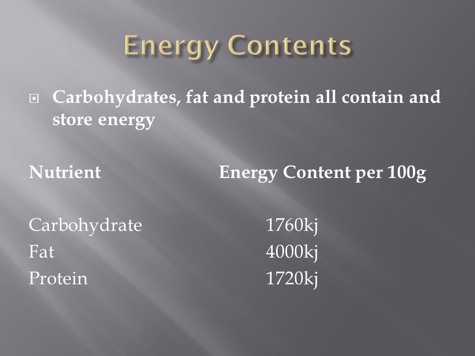  Carbohydrates, fat and protein all contain and store energy NutrientEnergy Content per 100g Carbohydrate1760kj Fat4000kj Protein1720kj