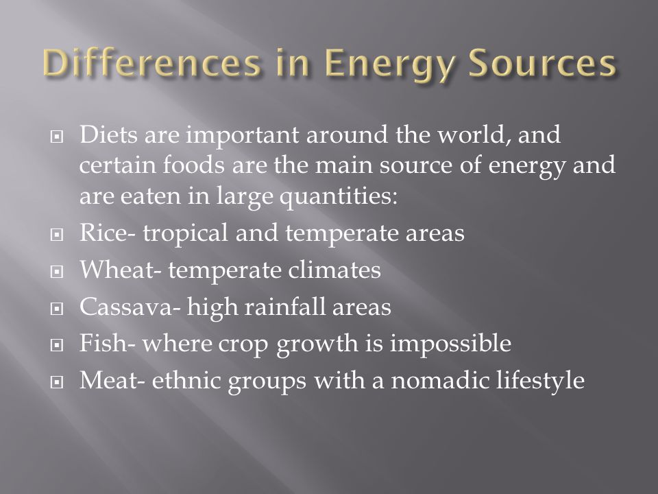  Diets are important around the world, and certain foods are the main source of energy and are eaten in large quantities:  Rice- tropical and temperate areas  Wheat- temperate climates  Cassava- high rainfall areas  Fish- where crop growth is impossible  Meat- ethnic groups with a nomadic lifestyle
