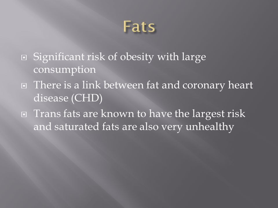  Significant risk of obesity with large consumption  There is a link between fat and coronary heart disease (CHD)  Trans fats are known to have the largest risk and saturated fats are also very unhealthy