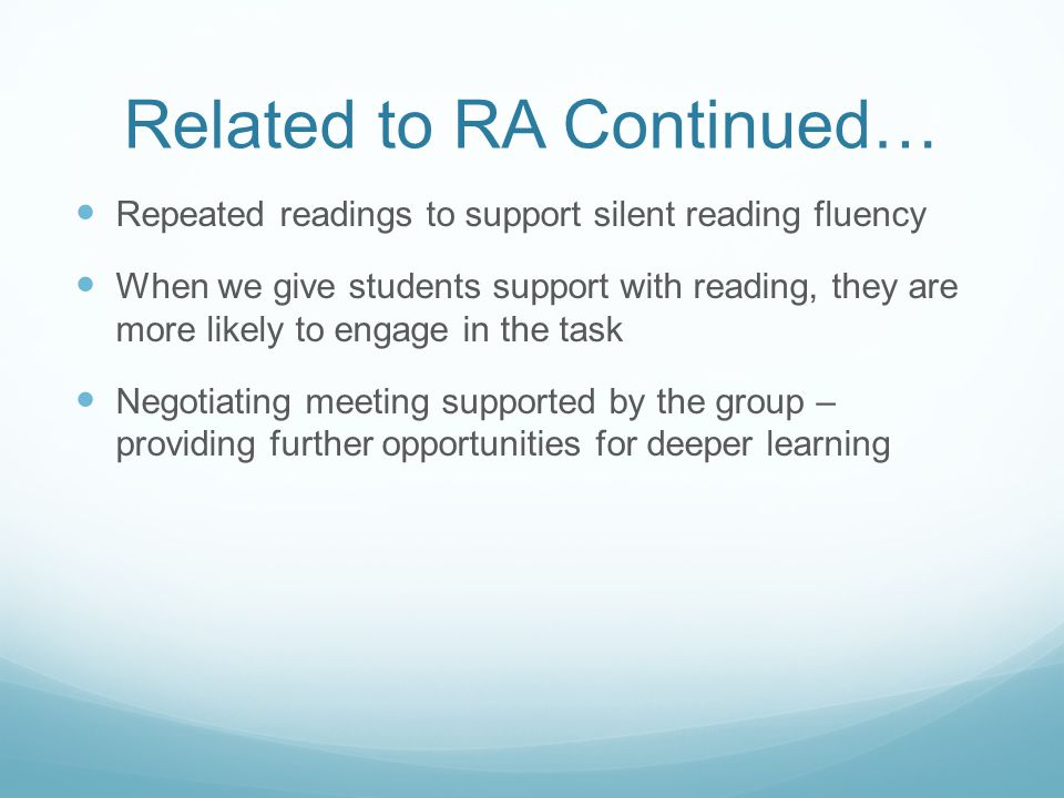 Related to RA Continued… Repeated readings to support silent reading fluency When we give students support with reading, they are more likely to engage in the task Negotiating meeting supported by the group – providing further opportunities for deeper learning