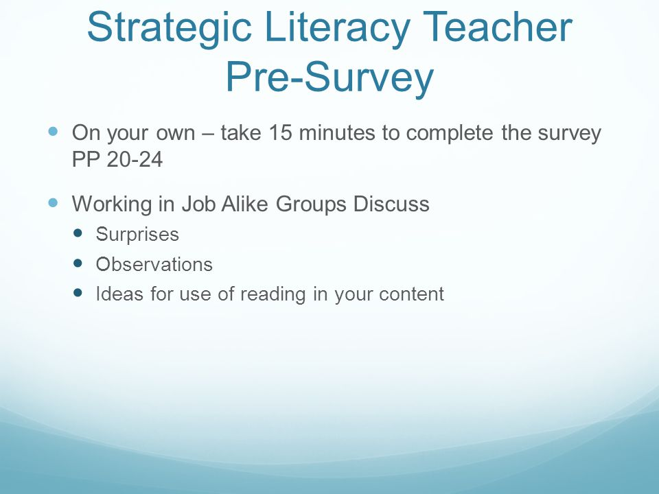 Strategic Literacy Teacher Pre-Survey On your own – take 15 minutes to complete the survey PP 20-24 Working in Job Alike Groups Discuss Surprises Observations Ideas for use of reading in your content