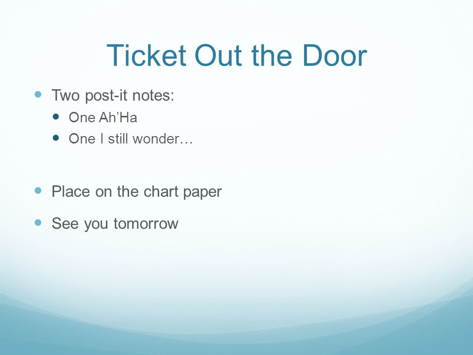 Ticket Out the Door Two post-it notes: One Ah'Ha One I still wonder… Place on the chart paper See you tomorrow