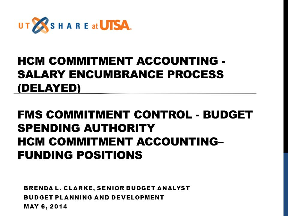 AGENDA Salary Encumbrance Process Delayed Departmental Queries available to assist department in determining monthly salary encumbrances Helpful Links and UPKS Budget (Spending Authority) Overview Funding Position Overview Working Session Drop In Labs HCM Commitment Accounting Funding Positions FMS Commitment Control Budget Transfers Q&A