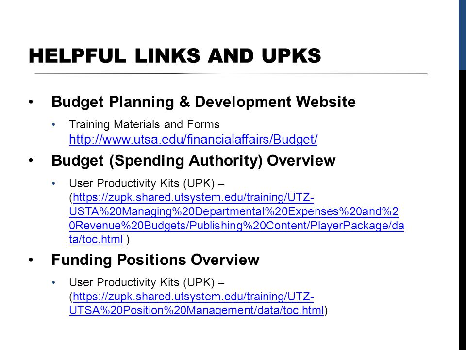 HELPFUL LINKS AND UPKS Budget Planning & Development Website Training Materials and Forms http://www.utsa.edu/financialaffairs/Budget/ http://www.utsa.edu/financialaffairs/Budget/ Budget (Spending Authority) Overview User Productivity Kits (UPK) – (https://zupk.shared.utsystem.edu/training/UTZ- USTA%20Managing%20Departmental%20Expenses%20and%2 0Revenue%20Budgets/Publishing%20Content/PlayerPackage/da ta/toc.html )https://zupk.shared.utsystem.edu/training/UTZ- USTA%20Managing%20Departmental%20Expenses%20and%2 0Revenue%20Budgets/Publishing%20Content/PlayerPackage/da ta/toc.html Funding Positions Overview User Productivity Kits (UPK) – (https://zupk.shared.utsystem.edu/training/UTZ- UTSA%20Position%20Management/data/toc.html)https://zupk.shared.utsystem.edu/training/UTZ- UTSA%20Position%20Management/data/toc.html